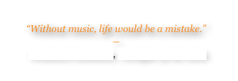 """Without music, life would be a mistake.""  ―  Friedrich Nietzsche, Twilight of the Idols"